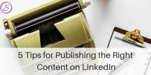 5 tips for publishing the right content on LinkedIn