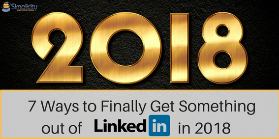 7 ways to finally get something out of LinkedIn in 2018